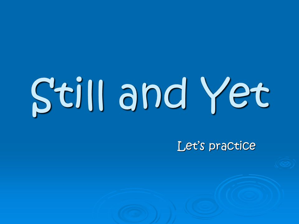 Still and Yet Let's practice