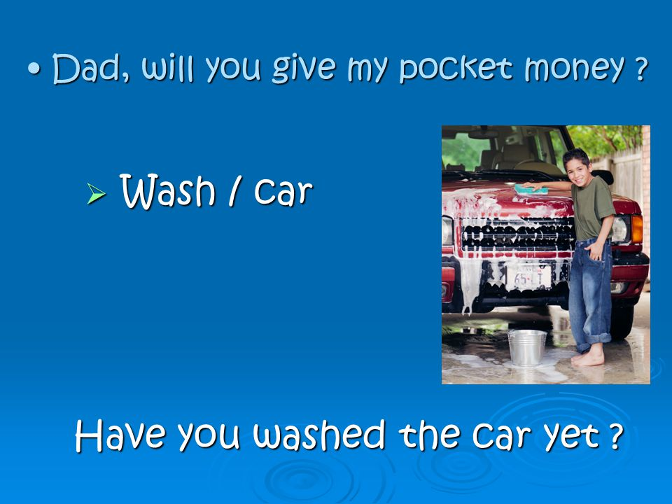  W W W Wash / car Have you washed the car yet ? D Dad, will you give my pocket money ?