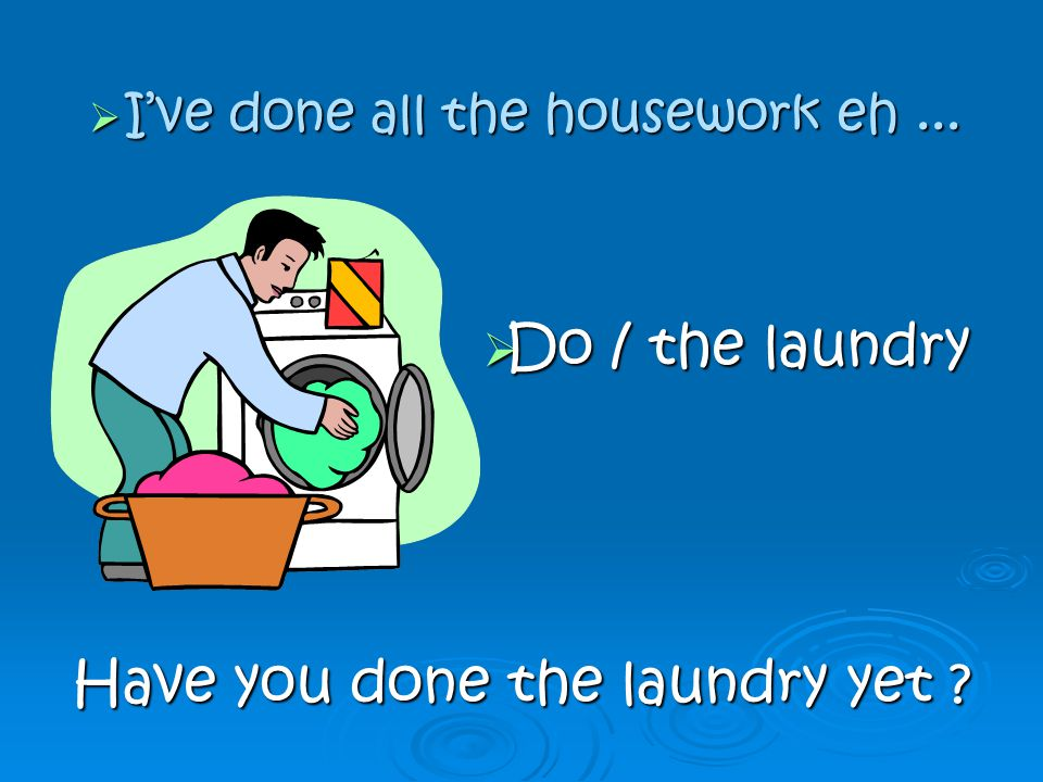DDDDo / the laundry Have you done the laundry yet .