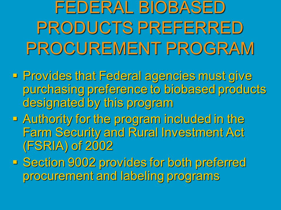 FEDERAL BIOBASED PRODUCTS PREFERRED PROCUREMENT PROGRAM  Provides that Federal agencies must give purchasing preference to biobased products designated by this program  Authority for the program included in the Farm Security and Rural Investment Act (FSRIA) of 2002  Section 9002 provides for both preferred procurement and labeling programs