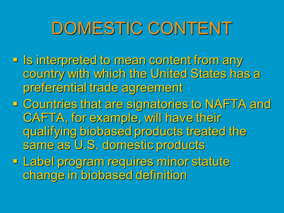 DOMESTIC CONTENT  Is interpreted to mean content from any country with which the United States has a preferential trade agreement  Countries that are signatories to NAFTA and CAFTA, for example, will have their qualifying biobased products treated the same as U.S.