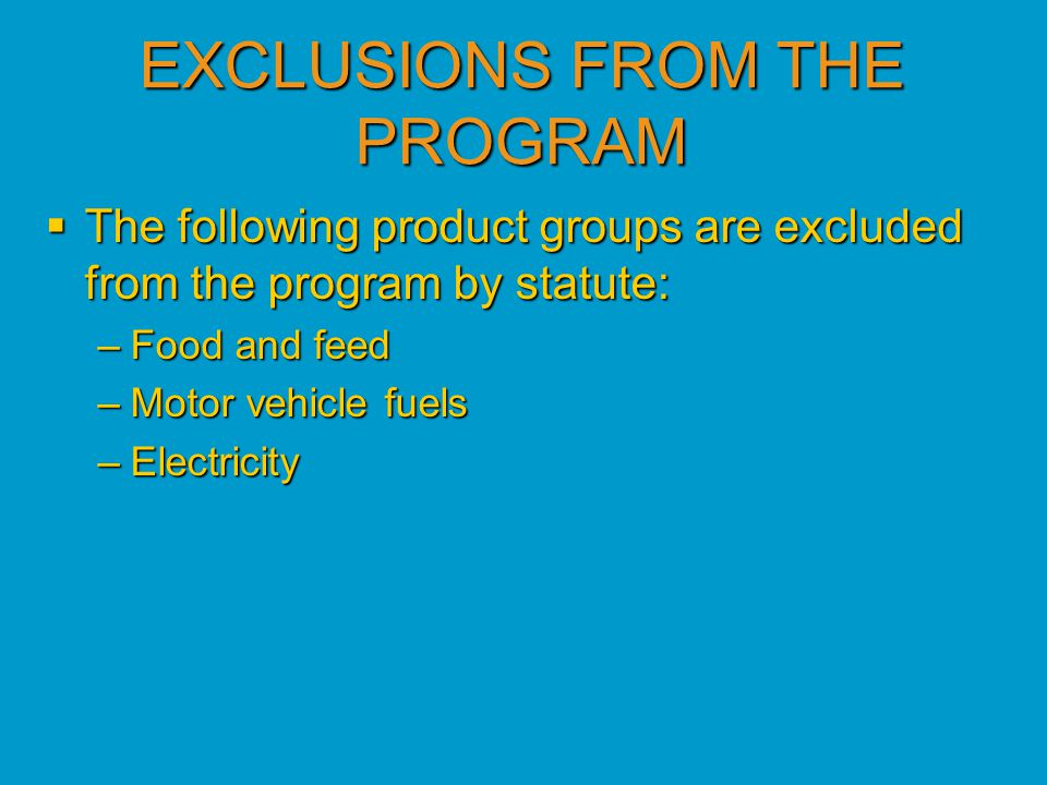 EXCLUSIONS FROM THE PROGRAM  The following product groups are excluded from the program by statute: –Food and feed –Motor vehicle fuels –Electricity
