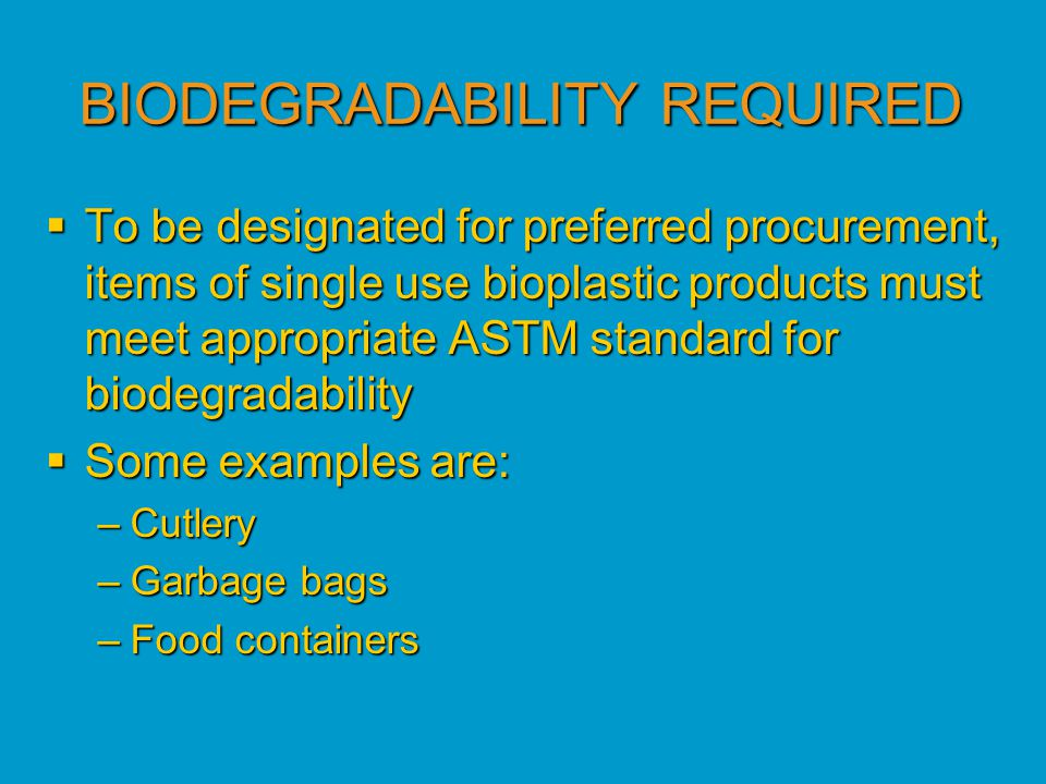 BIODEGRADABILITY REQUIRED  To be designated for preferred procurement, items of single use bioplastic products must meet appropriate ASTM standard for biodegradability  Some examples are: –Cutlery –Garbage bags –Food containers