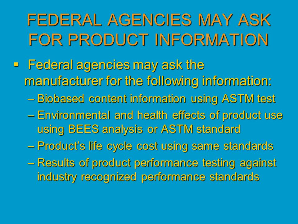 FEDERAL AGENCIES MAY ASK FOR PRODUCT INFORMATION  Federal agencies may ask the manufacturer for the following information: –Biobased content information using ASTM test –Environmental and health effects of product use using BEES analysis or ASTM standard –Product's life cycle cost using same standards –Results of product performance testing against industry recognized performance standards