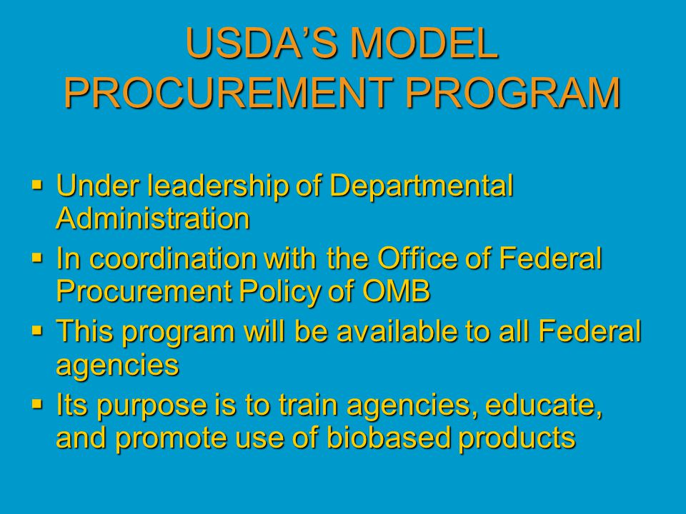 USDA'S MODEL PROCUREMENT PROGRAM  Under leadership of Departmental Administration  In coordination with the Office of Federal Procurement Policy of OMB  This program will be available to all Federal agencies  Its purpose is to train agencies, educate, and promote use of biobased products
