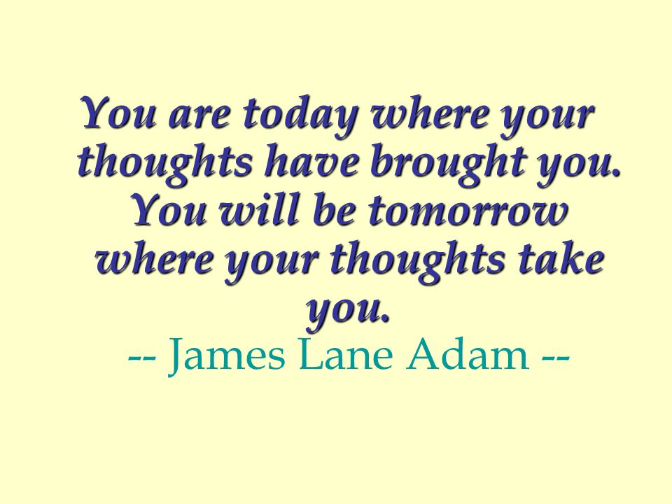 You are today where your thoughts have brought you.
