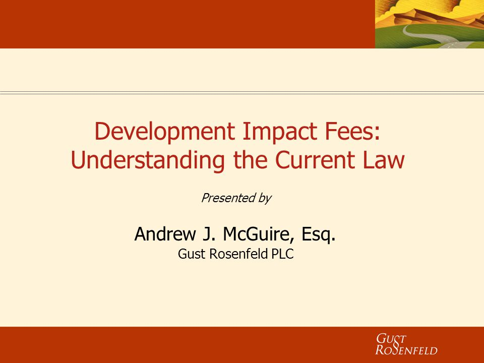 Development Impact Fees: Understanding the Current Law Presented by Andrew J. McGuire, Esq. Gust Rosenfeld PLC