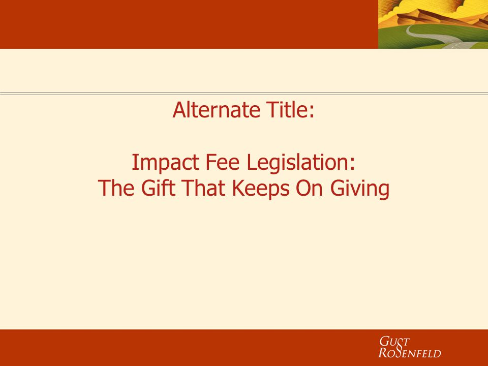 Alternate Title: Impact Fee Legislation: The Gift That Keeps On Giving