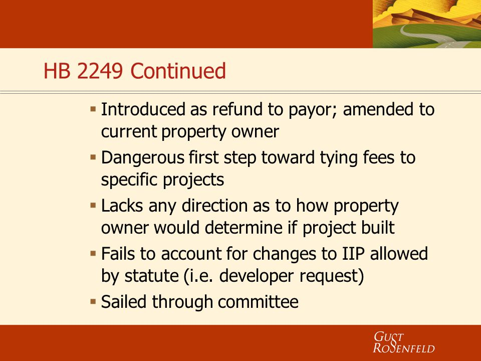 HB 2249 Continued  Introduced as refund to payor; amended to current property owner  Dangerous first step toward tying fees to specific projects  L