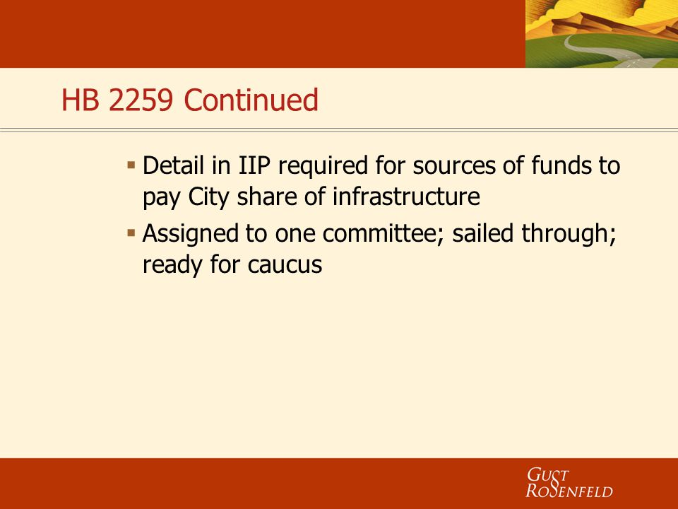 HB 2259 Continued  Detail in IIP required for sources of funds to pay City share of infrastructure  Assigned to one committee; sailed through; ready