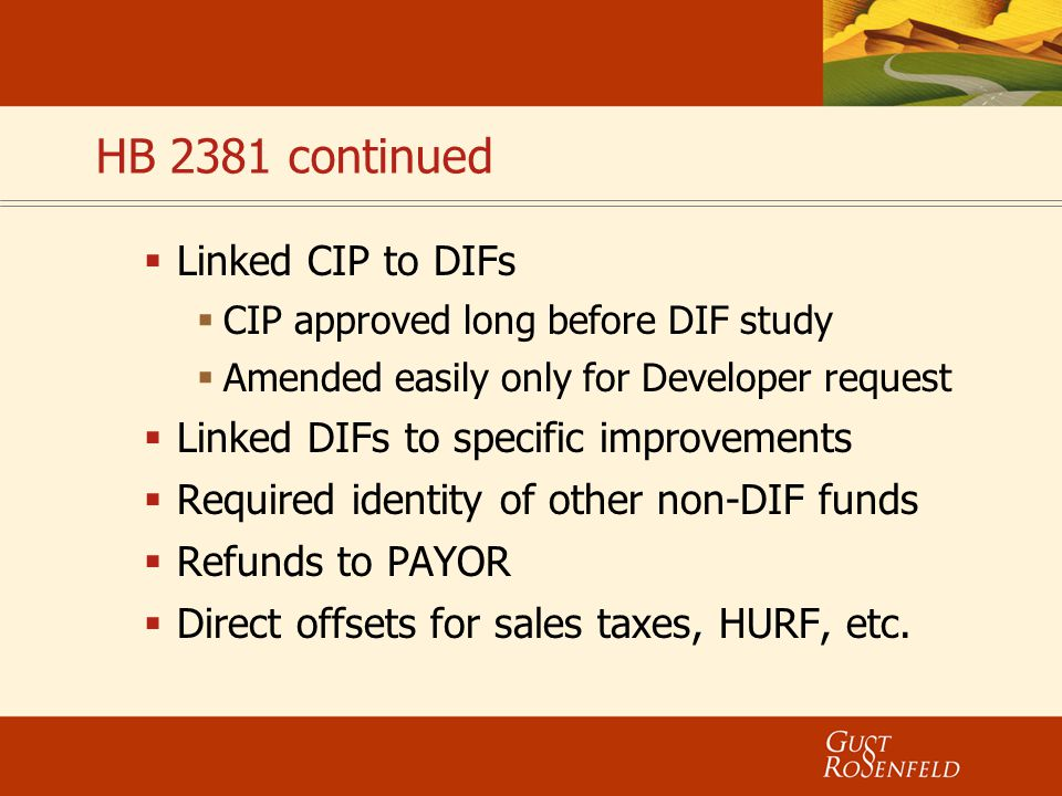 HB 2381 continued  Linked CIP to DIFs  CIP approved long before DIF study  Amended easily only for Developer request  Linked DIFs to specific impr