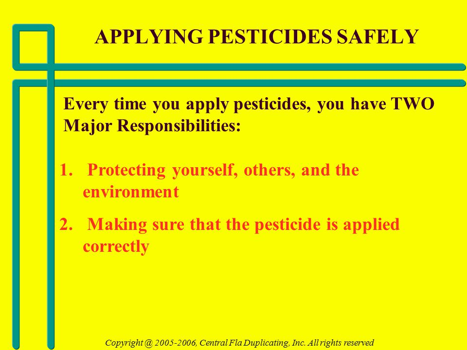 APPLYING PESTICIDES SAFELY Every time you apply pesticides, you have TWO Major Responsibilities: 1.