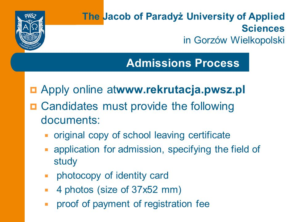 Click to edit the title Admissions Process The Jacob of Paradyż University of Applied Sciences in Gorzów Wielkopolski  Apply online atwww.rekrutacja.pwsz.pl  Candidates must provide the following documents:  original copy of school leaving certificate  application for admission, specifying the field of study  photocopy of identity card  4 photos (size of 37x52 mm)  proof of payment of registration fee