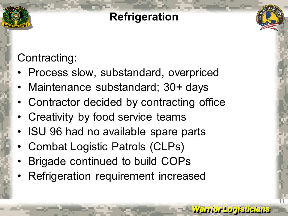 Warrior Logisticians 11 Refrigeration Contracting: Process slow, substandard, overpriced Maintenance substandard; 30+ days Contractor decided by contracting office Creativity by food service teams ISU 96 had no available spare parts Combat Logistic Patrols (CLPs) Brigade continued to build COPs Refrigeration requirement increased