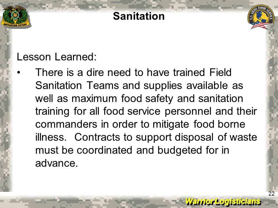 Warrior Logisticians 22 Sanitation Lesson Learned: There is a dire need to have trained Field Sanitation Teams and supplies available as well as maximum food safety and sanitation training for all food service personnel and their commanders in order to mitigate food borne illness.