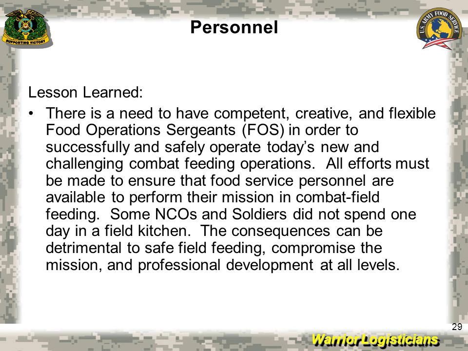 Warrior Logisticians 29 Personnel Lesson Learned: There is a need to have competent, creative, and flexible Food Operations Sergeants (FOS) in order to successfully and safely operate today's new and challenging combat feeding operations.