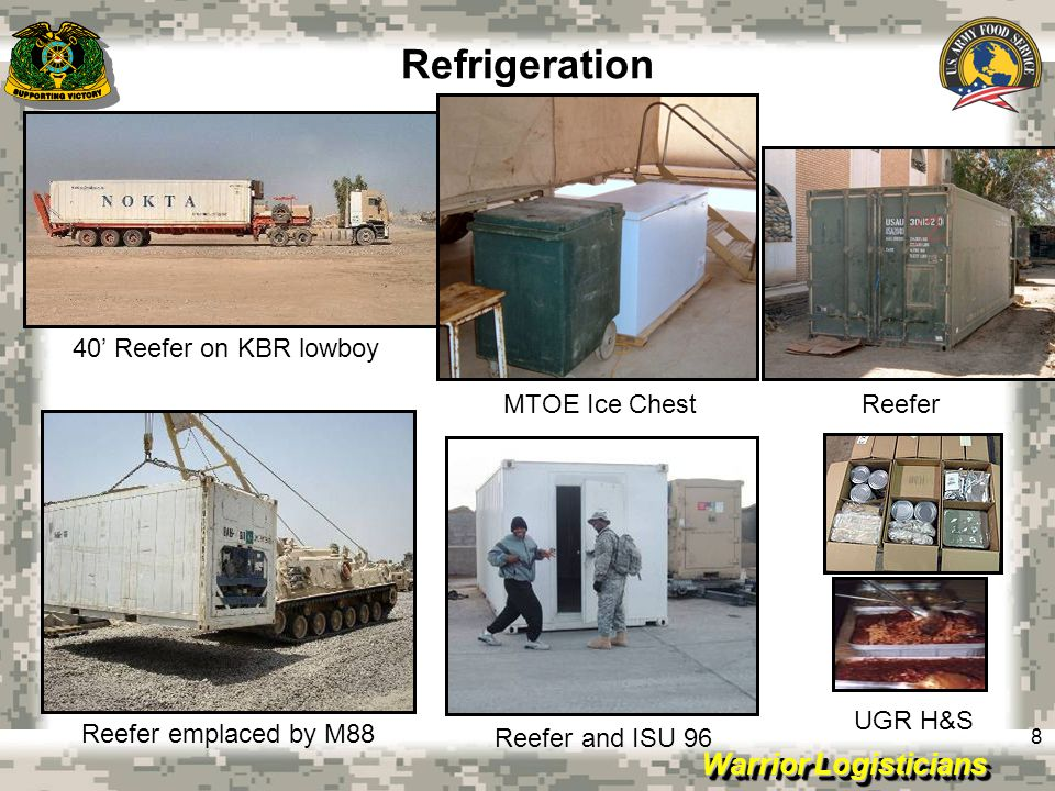 Warrior Logisticians 9 Refrigeration Discussion continued:  Units consuming Heat & Serve rations 90+ days  Multi-pack boxes, food safety risks  Local purchase freezers and refrigerators at a premium  Drastic measures employed: Ice chests, air lift, external help; AAFES  Ground mounted 40' reefer on low-boy size  82 nd SB provided two 40' trailers for ice and frozen food  KBR provided armored refrigerated transport truck  Extreme temperatures; no cover/overhead to protect against the elements