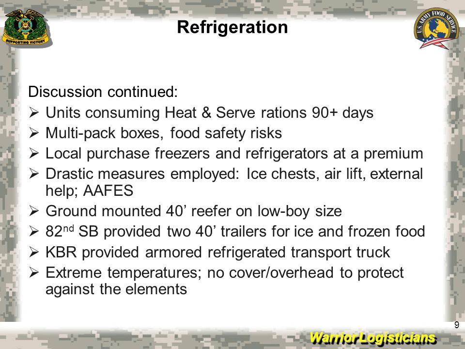 Warrior Logisticians 9 Refrigeration Discussion continued:  Units consuming Heat & Serve rations 90+ days  Multi-pack boxes, food safety risks  Local purchase freezers and refrigerators at a premium  Drastic measures employed: Ice chests, air lift, external help; AAFES  Ground mounted 40' reefer on low-boy size  82 nd SB provided two 40' trailers for ice and frozen food  KBR provided armored refrigerated transport truck  Extreme temperatures; no cover/overhead to protect against the elements