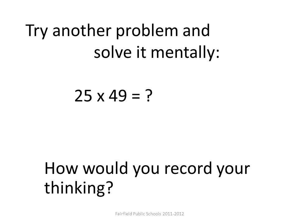 25 x 49 = ? How would you record your thinking? Try another problem and solve it mentally: Fairfield Public Schools 2011-2012