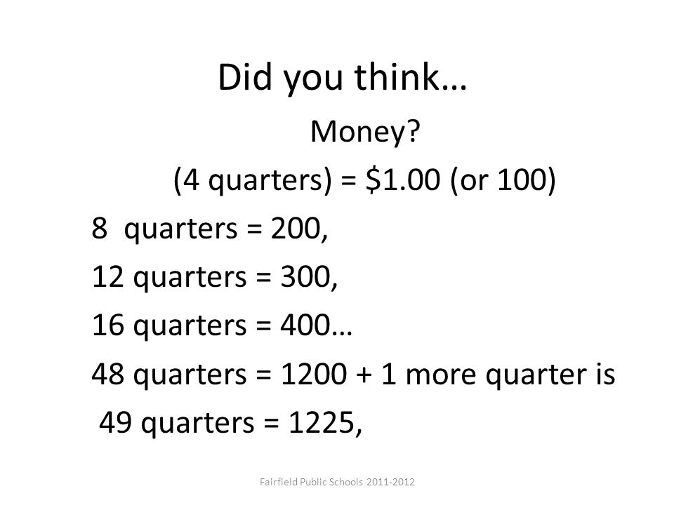 Did you think… Money? (4 quarters) = $1.00 (or 100) 8 quarters = 200, 12 quarters = 300, 16 quarters = 400… 48 quarters = 1200 + 1 more quarter is 49