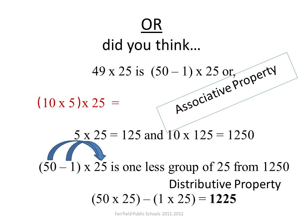OR did you think… 49 x 25 is (50 – 1) x 25 or, 5 x 25 = 125 and 10 x 125 = 1250 (50 – 1) x 25 is one less group of 25 from 1250 (50 x 25) – (1 x 25) =