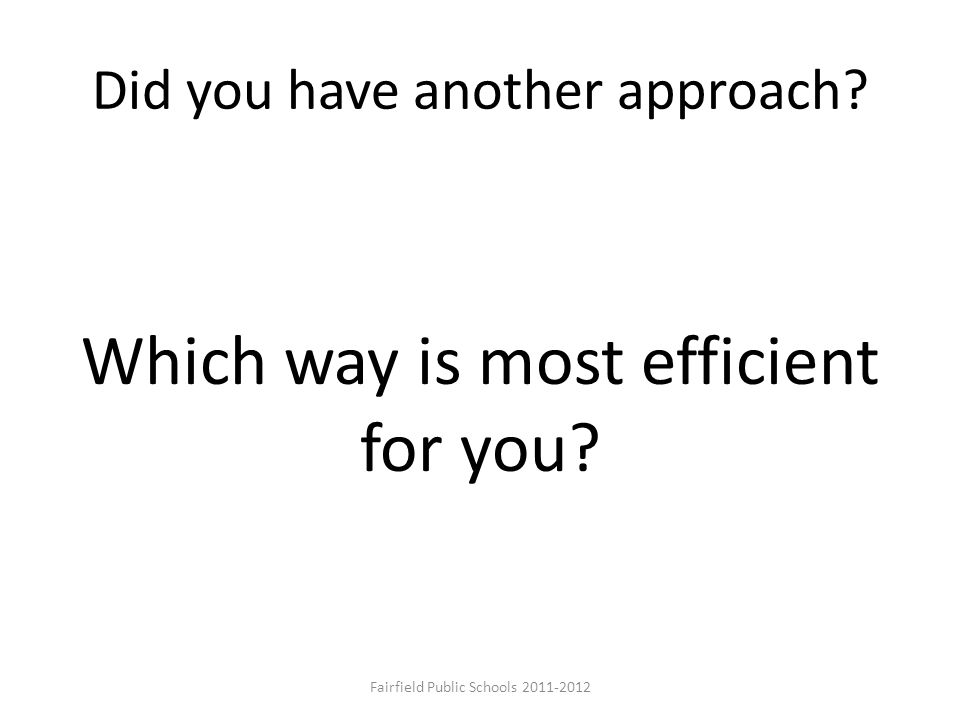 Did you have another approach? Which way is most efficient for you? Fairfield Public Schools 2011-2012