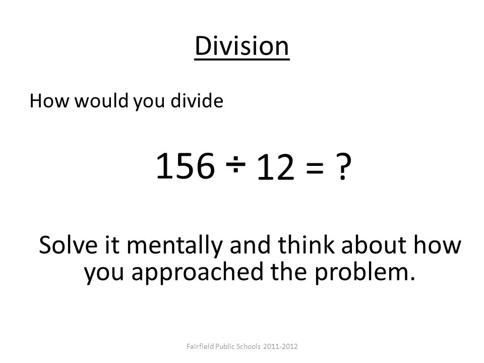 Division How would you divide 156 ÷ 12 = ? Solve it mentally and think about how you approached the problem. Fairfield Public Schools 2011-2012