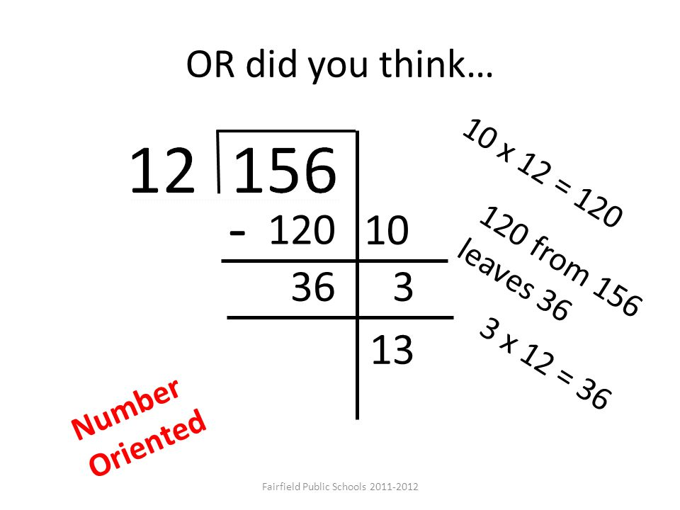 OR did you think… 120 10 36 - 3 13 10 x 12 = 120 120 from 156 leaves 36 3 x 12 = 36 Number Oriented Fairfield Public Schools 2011-2012