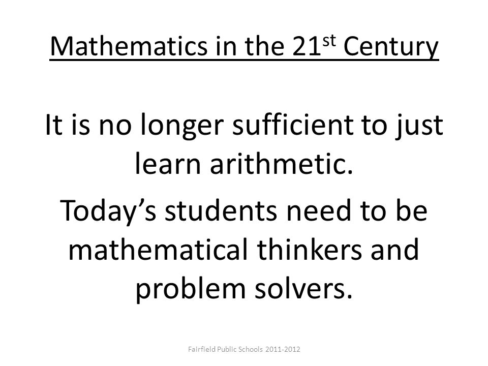 Mathematics in the 21 st Century It is no longer sufficient to just learn arithmetic. Today's students need to be mathematical thinkers and problem so