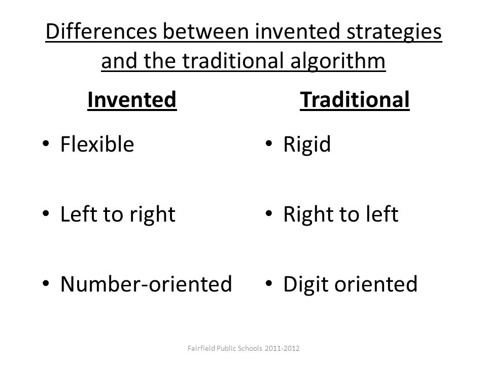 Differences between invented strategies and the traditional algorithm Invented Flexible Left to right Number-oriented Traditional Rigid Right to left Digit oriented Fairfield Public Schools 2011-2012