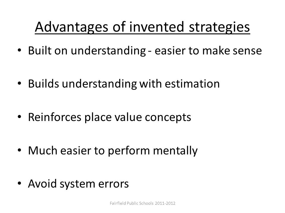 Advantages of invented strategies Built on understanding - easier to make sense Builds understanding with estimation Reinforces place value concepts M