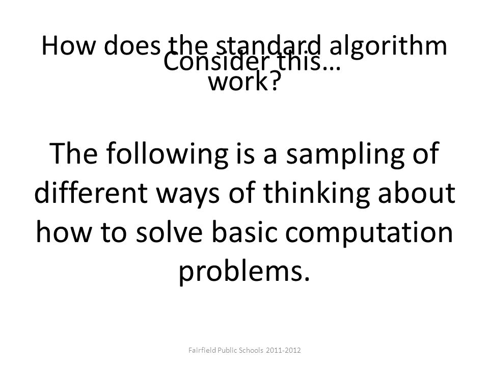 How does the standard algorithm work? The following is a sampling of different ways of thinking about how to solve basic computation problems. Conside