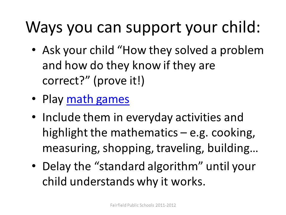 "Ways you can support your child: Ask your child ""How they solved a problem and how do they know if they are correct?"" (prove it!) Play math gamesmath"