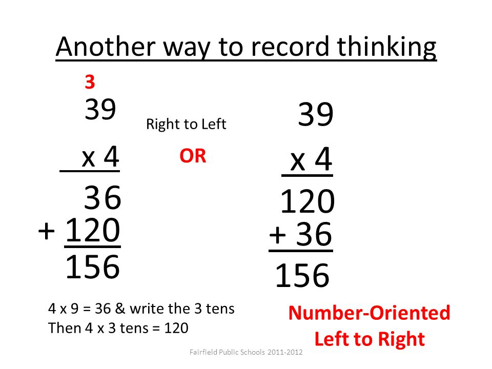 Another way to record thinking 39 x 4 3 OR + 120 39 x 4 120 + 36 156 3 6 4 x 9 = 36 & write the 3 tens Then 4 x 3 tens = 120 Number-Oriented Left to Right Right to Left Fairfield Public Schools 2011-2012