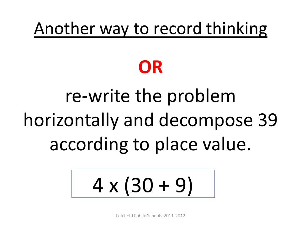 Another way to record thinking OR re-write the problem horizontally and decompose 39 according to place value. 4 x (30 + 9) Fairfield Public Schools 2