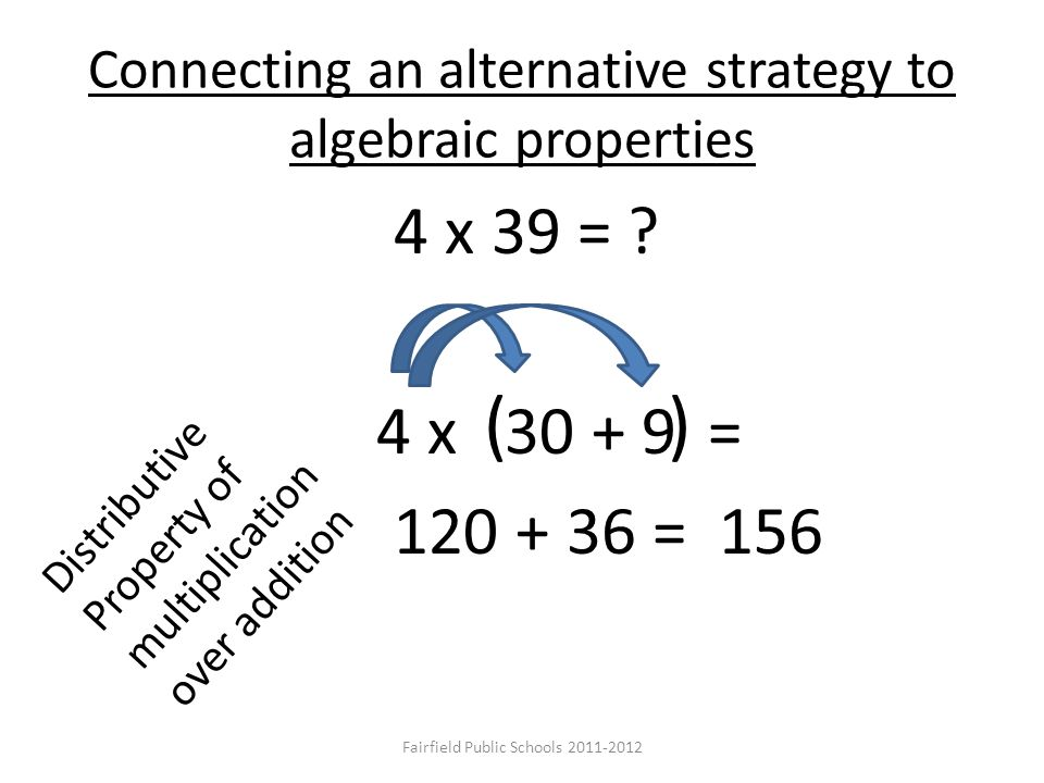 Connecting an alternative strategy to algebraic properties 4 x 39 = ? 4 x 30 + 9 = 120 + 36 = 156 ( ) Distributive Property of multiplication over add