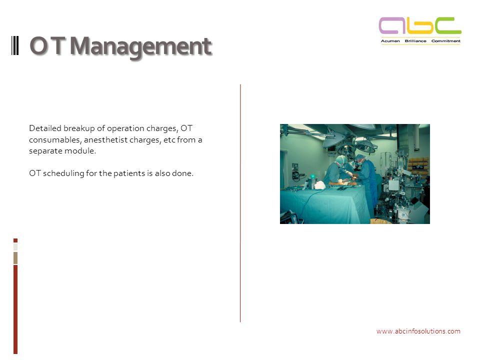 O T Management Detailed breakup of operation charges, OT consumables, anesthetist charges, etc from a separate module.