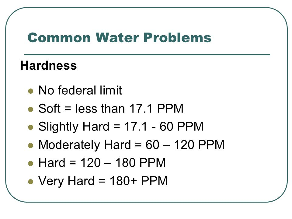 Common Water Problems No federal limit Soft = less than 17.1 PPM Slightly Hard = 17.1 - 60 PPM Moderately Hard = 60 – 120 PPM Hard = 120 – 180 PPM Very Hard = 180+ PPM Hardness