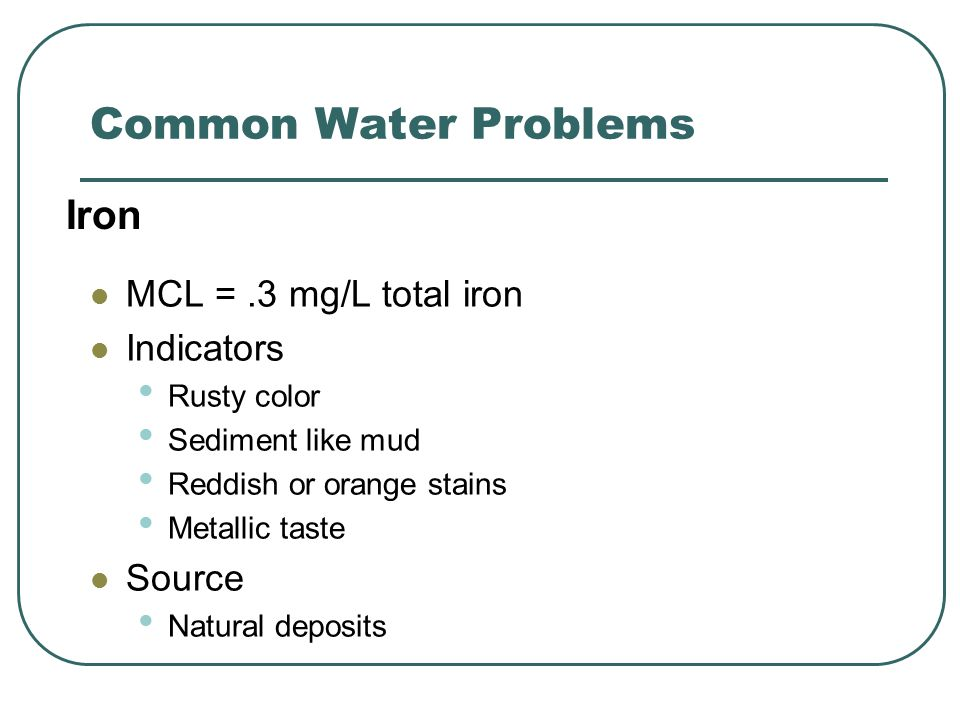 Common Water Problems MCL =.3 mg/L total iron Indicators Rusty color Sediment like mud Reddish or orange stains Metallic taste Source Natural deposits Iron