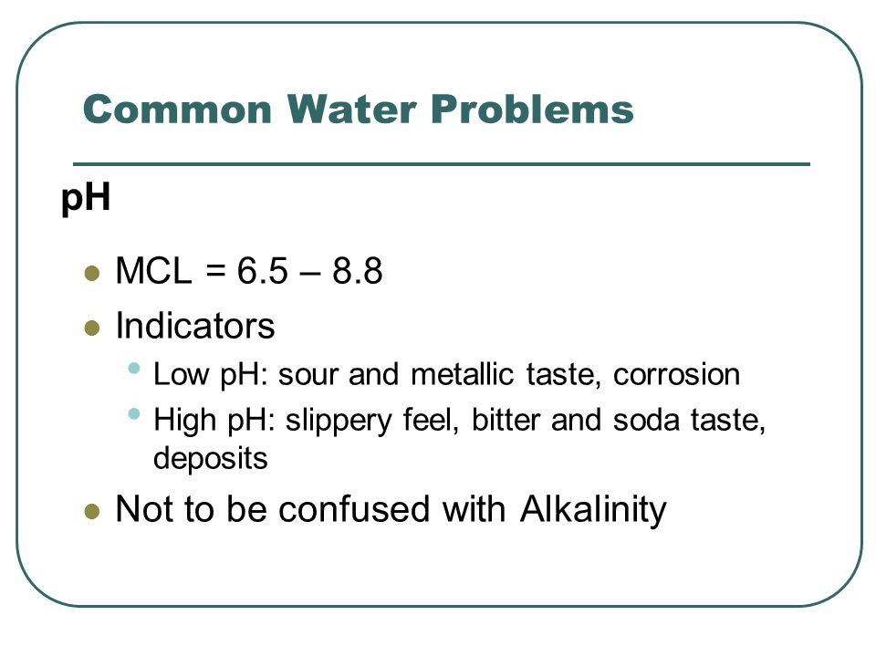 Common Water Problems MCL = 6.5 – 8.8 Indicators Low pH: sour and metallic taste, corrosion High pH: slippery feel, bitter and soda taste, deposits Not to be confused with Alkalinity pH