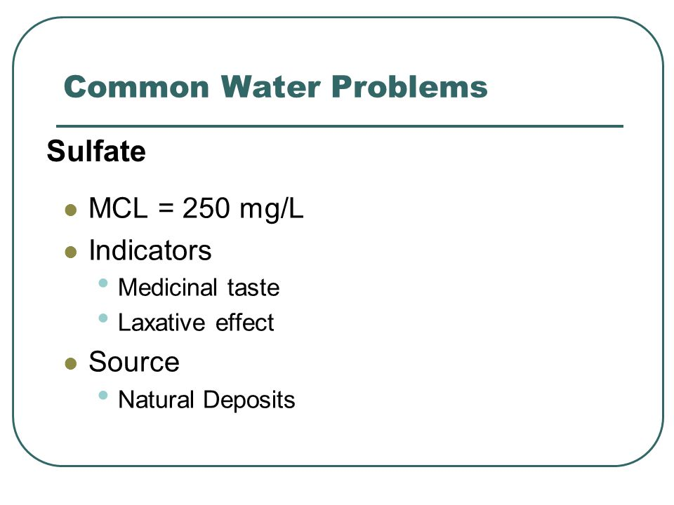 Common Water Problems MCL = 250 mg/L Indicators Medicinal taste Laxative effect Source Natural Deposits Sulfate