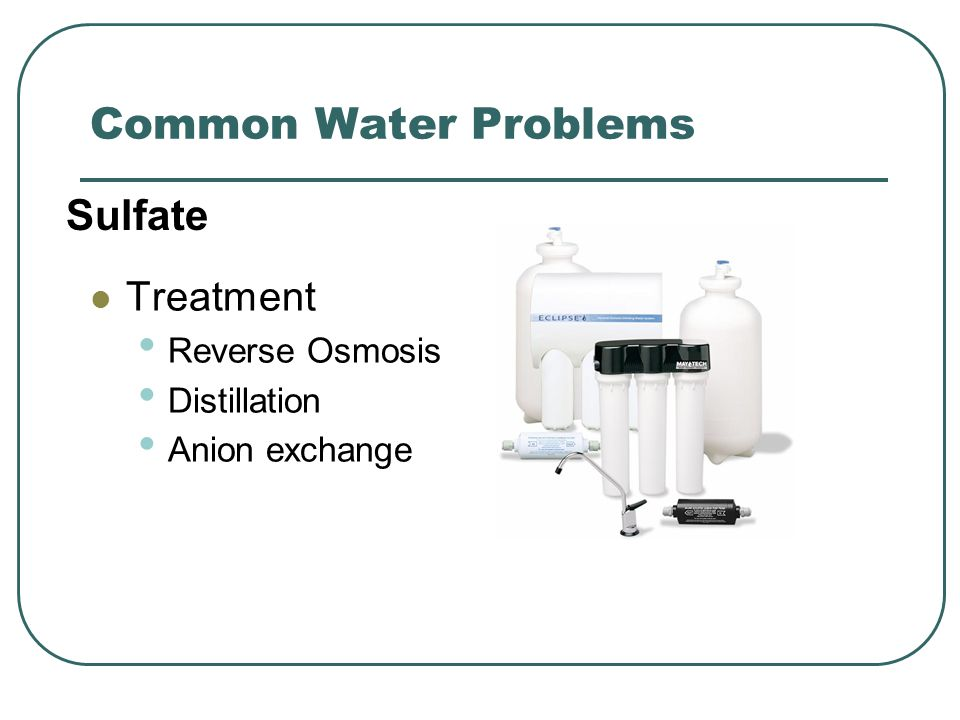 Common Water Problems Treatment Reverse Osmosis Distillation Anion exchange Sulfate