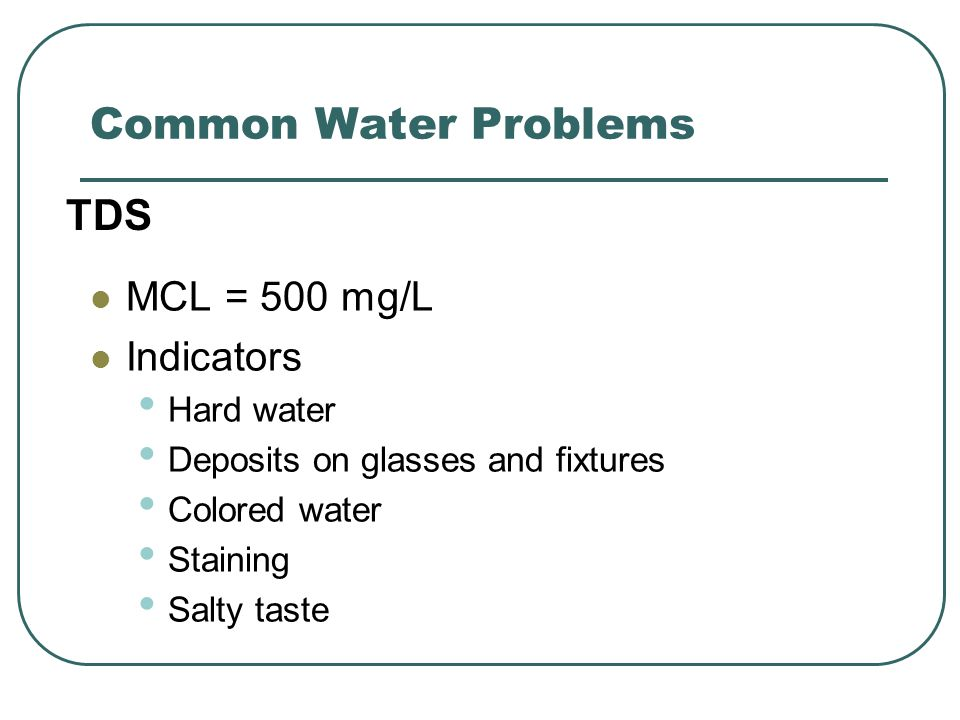 Common Water Problems MCL = 500 mg/L Indicators Hard water Deposits on glasses and fixtures Colored water Staining Salty taste TDS