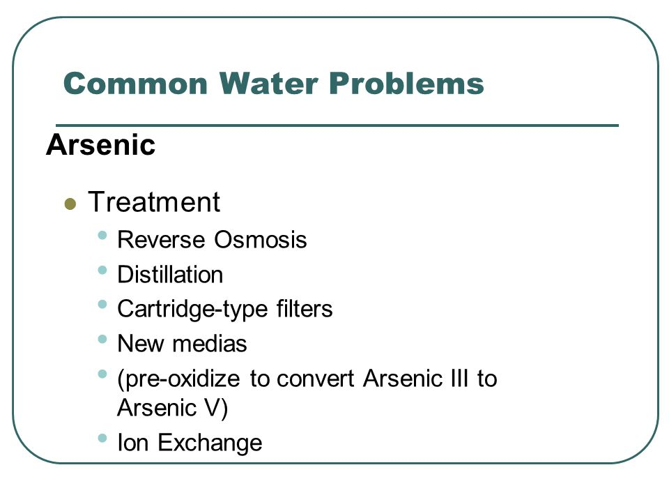 Common Water Problems Treatment Reverse Osmosis Distillation Cartridge-type filters New medias (pre-oxidize to convert Arsenic III to Arsenic V) Ion Exchange Arsenic