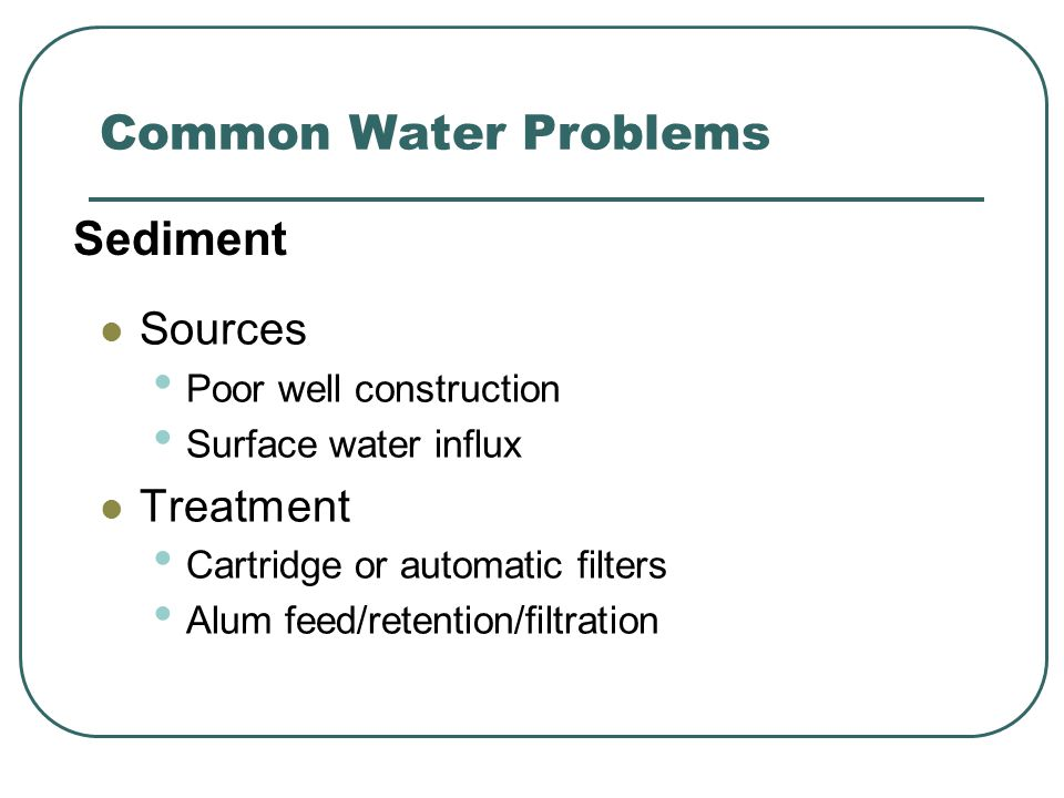 Common Water Problems Sources Poor well construction Surface water influx Treatment Cartridge or automatic filters Alum feed/retention/filtration Sediment