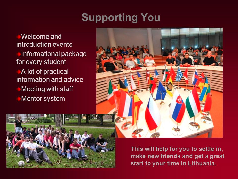 Supporting You Welcome and introduction events Informational package for every student A lot of practical information and advice Meeting with staff Mentor system This will help for you to settle in, make new friends and get a great start to your time in Lithuania.
