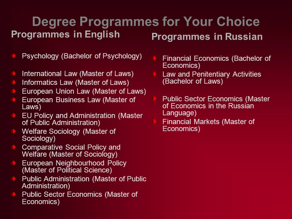 Degree Programmes for Your Choice Programmes in English Psychology (Bachelor of Psychology) International Law (Master of Laws) Informatics Law (Master of Laws) European Union Law (Master of Laws) European Business Law (Master of Laws) EU Policy and Administration (Master of Public Administration) Welfare Sociology (Master of Sociology) Comparative Social Policy and Welfare (Master of Sociology) European Neighbourhood Policy (Master of Political Science) Public Administration (Master of Public Administration) Public Sector Economics (Master of Economics) Programmes in Russian Financial Economics (Bachelor of Economics) Law and Penitentiary Activities (Bachelor of Laws) Public Sector Economics (Master of Economics in the Russian Language) Financial Markets (Master of Economics)