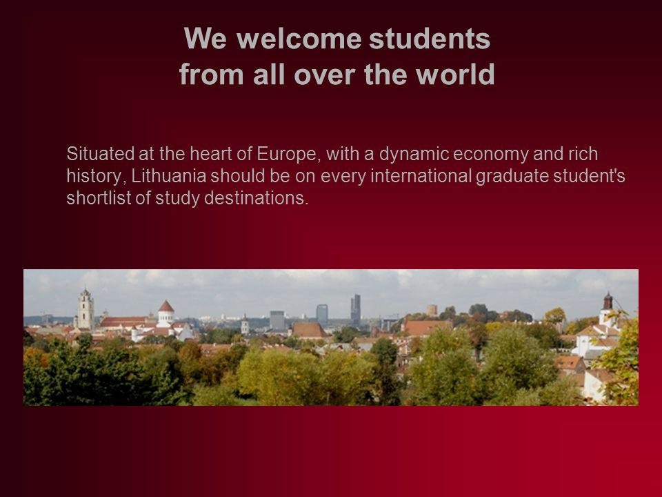 We welcome students from all over the world Situated at the heart of Europe, with a dynamic economy and rich history, Lithuania should be on every international graduate student s shortlist of study destinations.