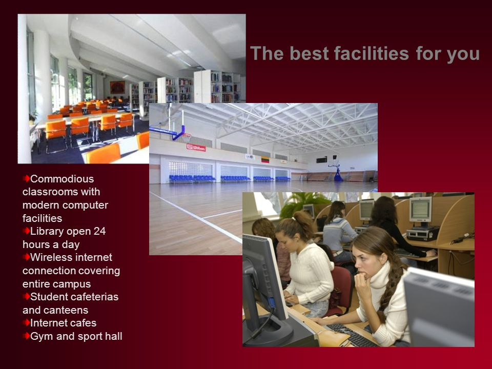 The best facilities for you Commodious classrooms with modern computer facilities Library open 24 hours a day Wireless internet connection covering entire campus Student cafeterias and canteens Internet cafes Gym and sport hall