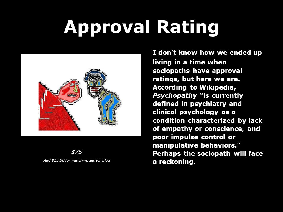 Approval Rating I don't know how we ended up living in a time when sociopaths have approval ratings, but here we are.